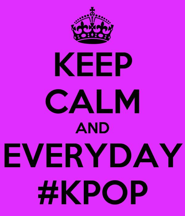 KEEP CALM AND EVERYDAY #KPOP