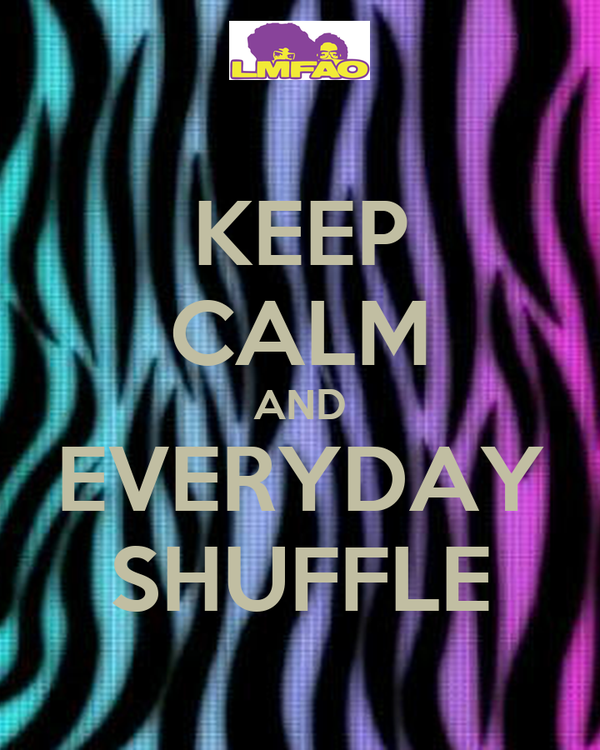 KEEP CALM AND EVERYDAY SHUFFLE