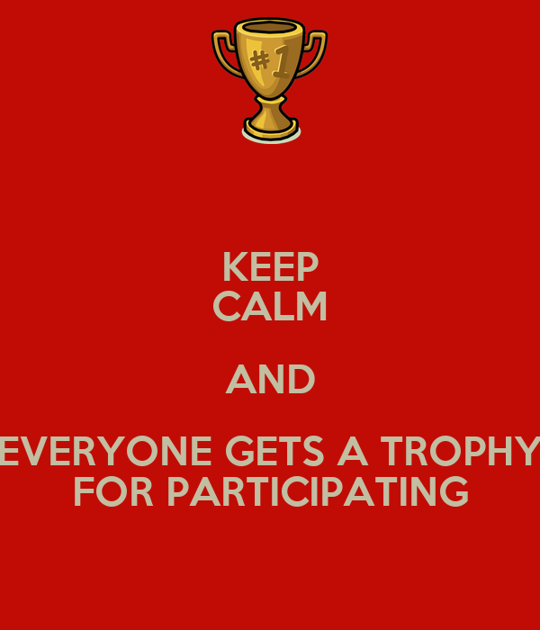 KEEP CALM AND EVERYONE GETS A TROPHY FOR PARTICIPATING