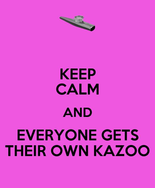 KEEP CALM AND EVERYONE GETS THEIR OWN KAZOO