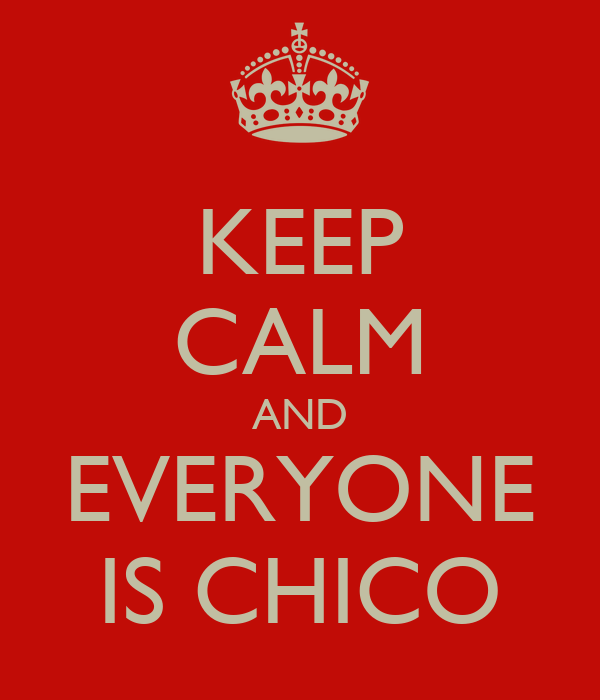 KEEP CALM AND EVERYONE IS CHICO