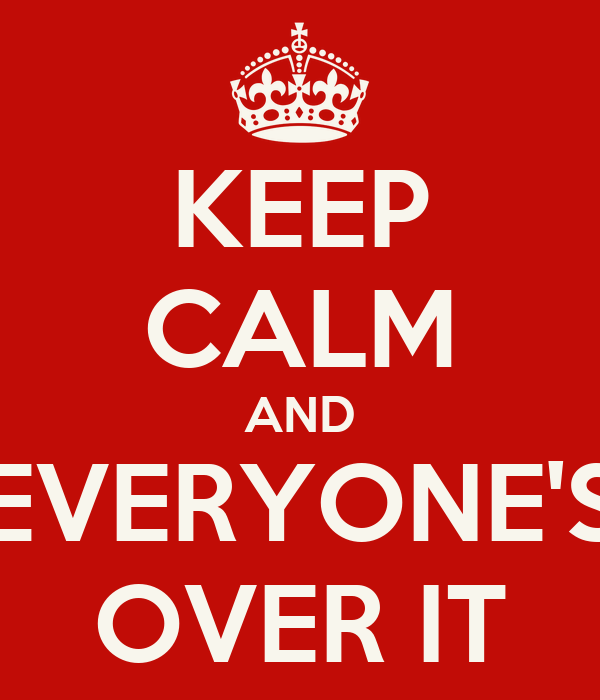 KEEP CALM AND EVERYONE'S OVER IT