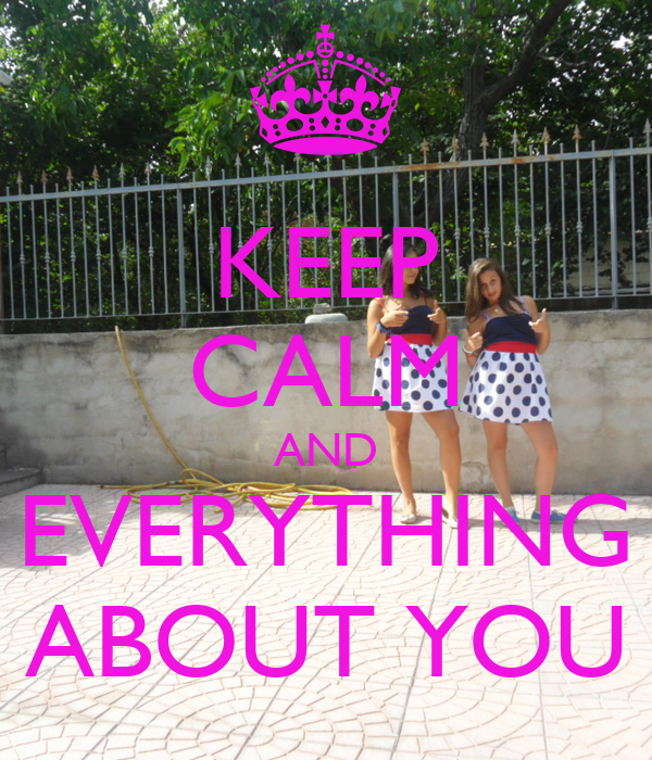 KEEP CALM AND EVERYTHING ABOUT YOU