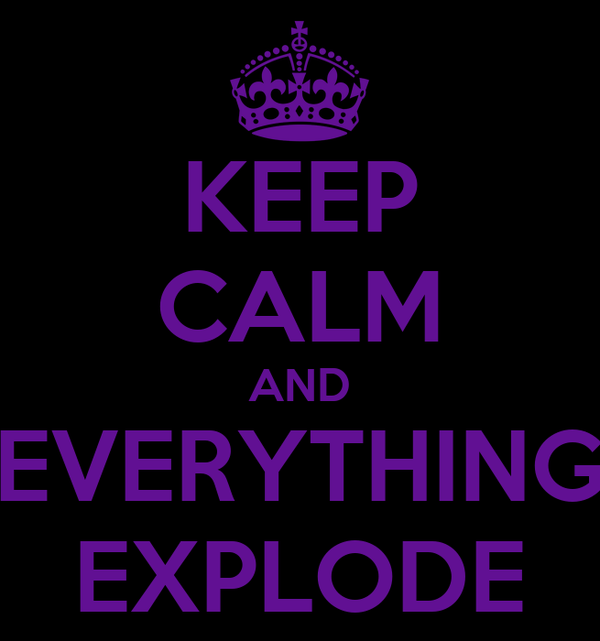 KEEP CALM AND EVERYTHING EXPLODE