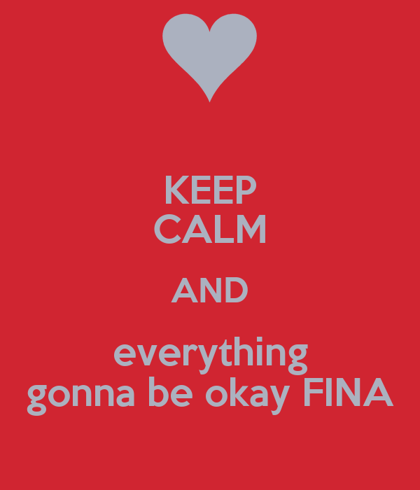 KEEP CALM AND everything gonna be okay FINA