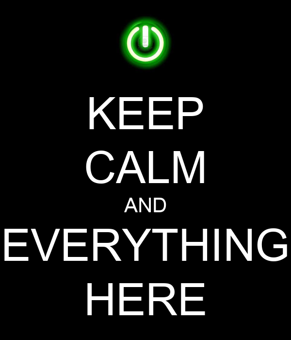 KEEP CALM AND EVERYTHING HERE
