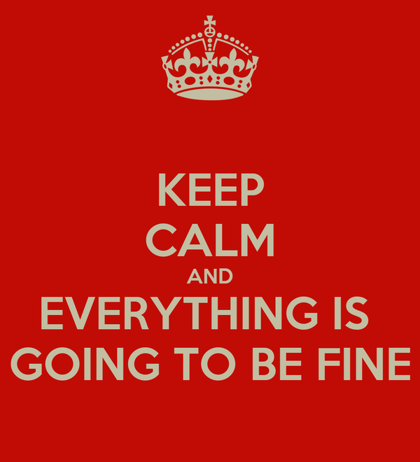 KEEP CALM AND EVERYTHING IS  GOING TO BE FINE