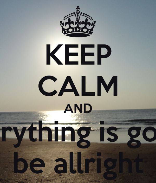 KEEP CALM AND everything is gonna be allright