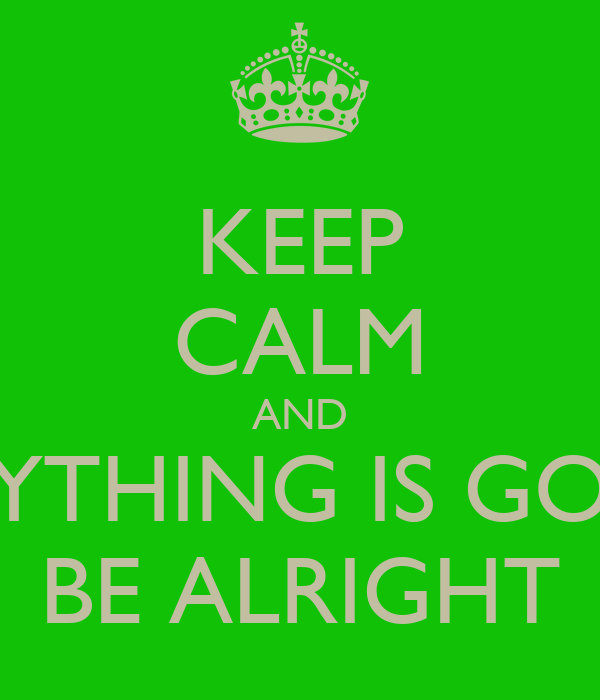 KEEP CALM AND EVERYTHING IS GONNA BE ALRIGHT