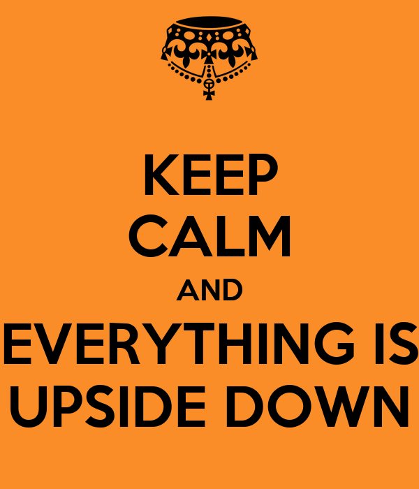 KEEP CALM AND EVERYTHING IS UPSIDE DOWN