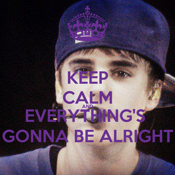 KEEP CALM AND EVERYTHING'S  GONNA BE ALRIGHT