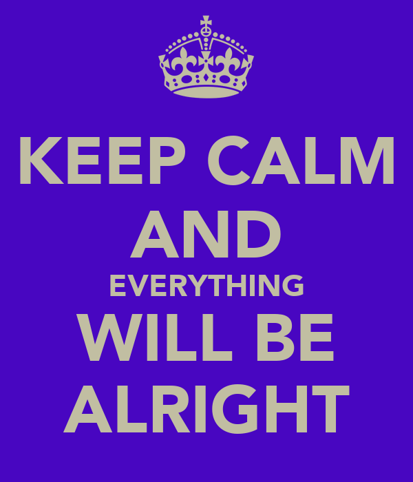 KEEP CALM AND EVERYTHING WILL BE ALRIGHT