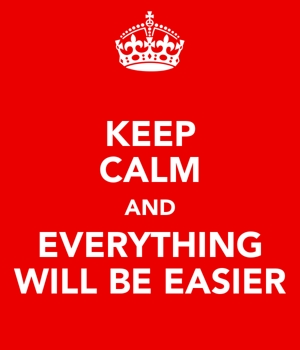 KEEP CALM AND EVERYTHING WILL BE EASIER