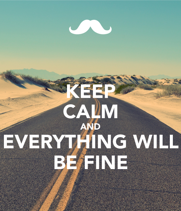 KEEP CALM AND EVERYTHING WILL BE FINE