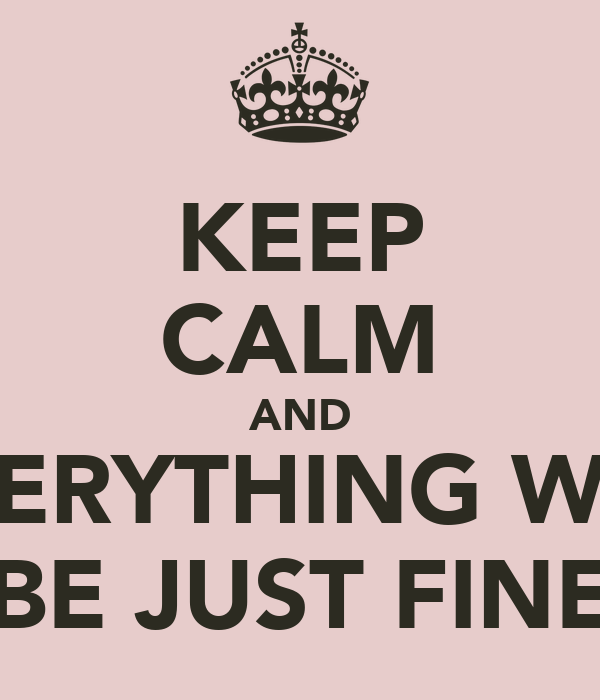 KEEP CALM AND EVERYTHING WILL BE JUST FINE