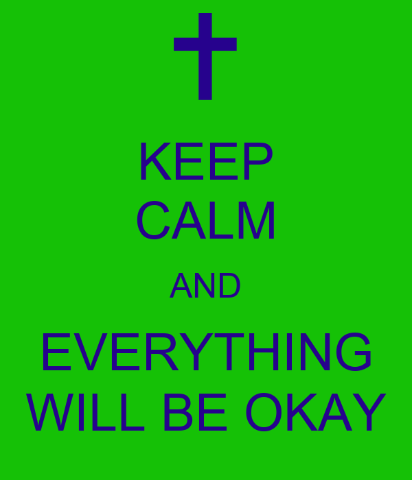 KEEP CALM AND EVERYTHING WILL BE OKAY