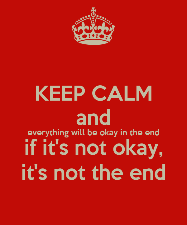 KEEP CALM and everything will be okay in the end if it's not okay, it's not the end