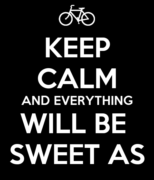 KEEP CALM AND EVERYTHING WILL BE  SWEET AS