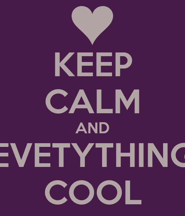 KEEP CALM AND EVETYTHING COOL