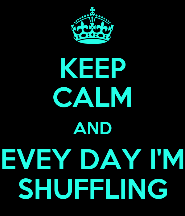 KEEP CALM AND EVEY DAY I'M SHUFFLING