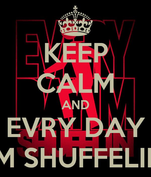 KEEP CALM AND EVRY DAY I'M SHUFFELIN'