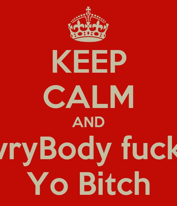 KEEP CALM AND EvryBody fuck& Yo Bitch