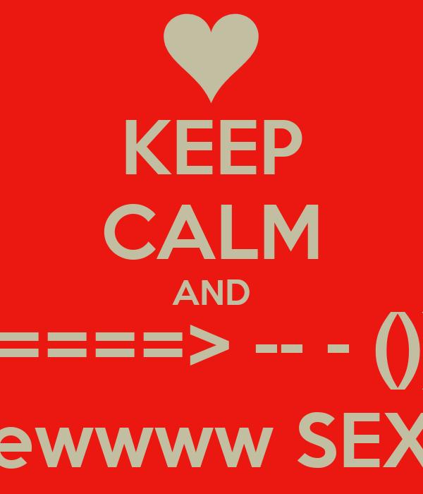 KEEP CALM AND ======> -- - ())))) ewwww SEX