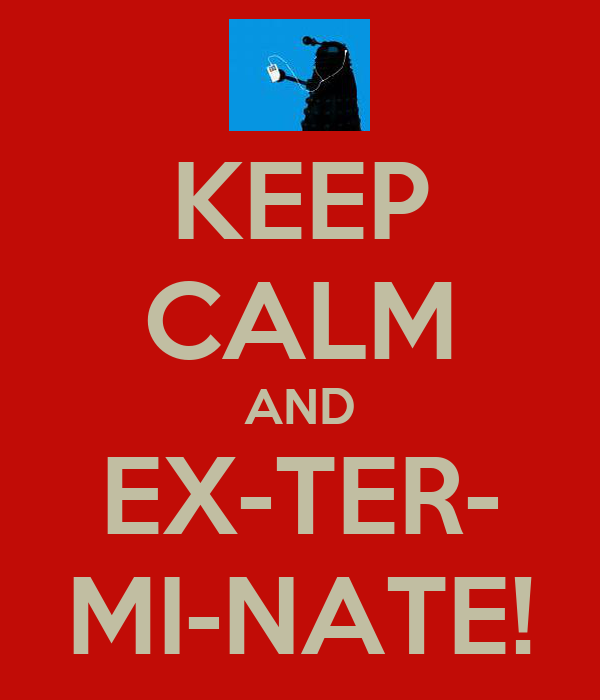 KEEP CALM AND EX-TER- MI-NATE!