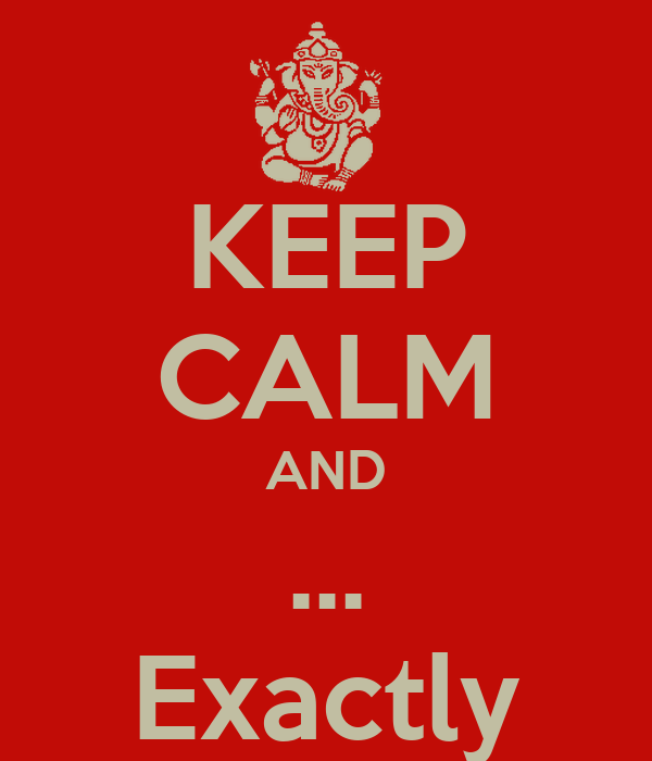 KEEP CALM AND ... Exactly