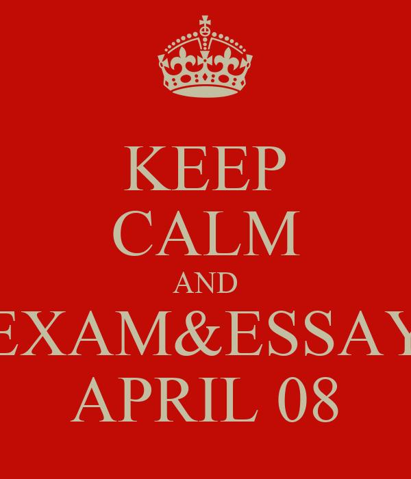 KEEP CALM AND EXAM&ESSAY APRIL 08
