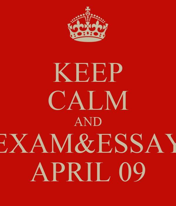 KEEP CALM AND EXAM&ESSAY APRIL 09