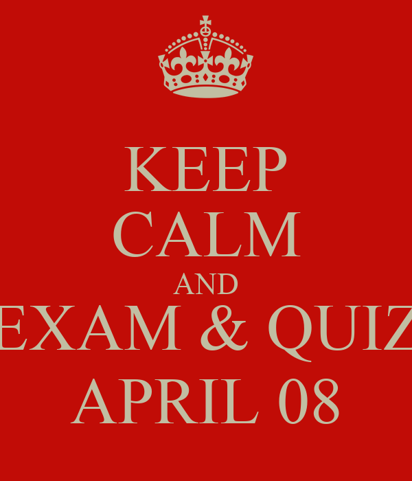 KEEP CALM AND EXAM & QUIZ APRIL 08