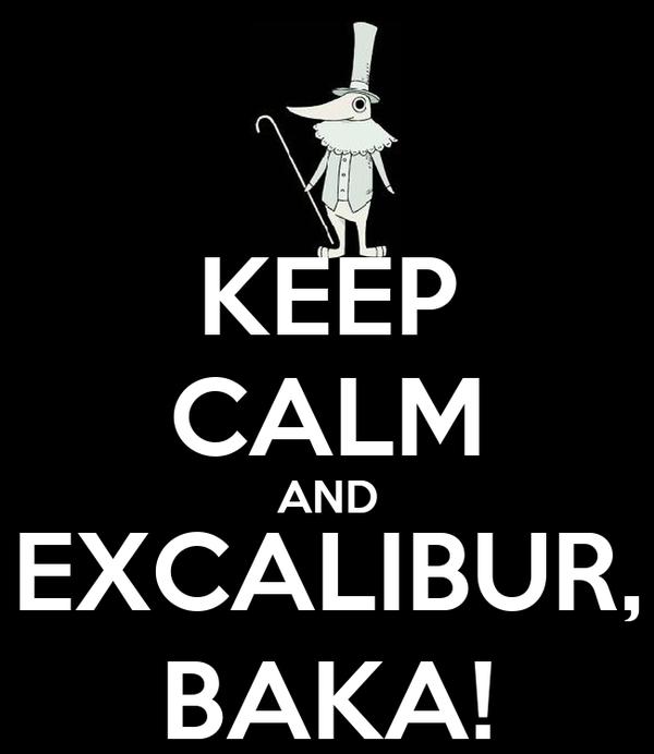 KEEP CALM AND EXCALIBUR, BAKA!