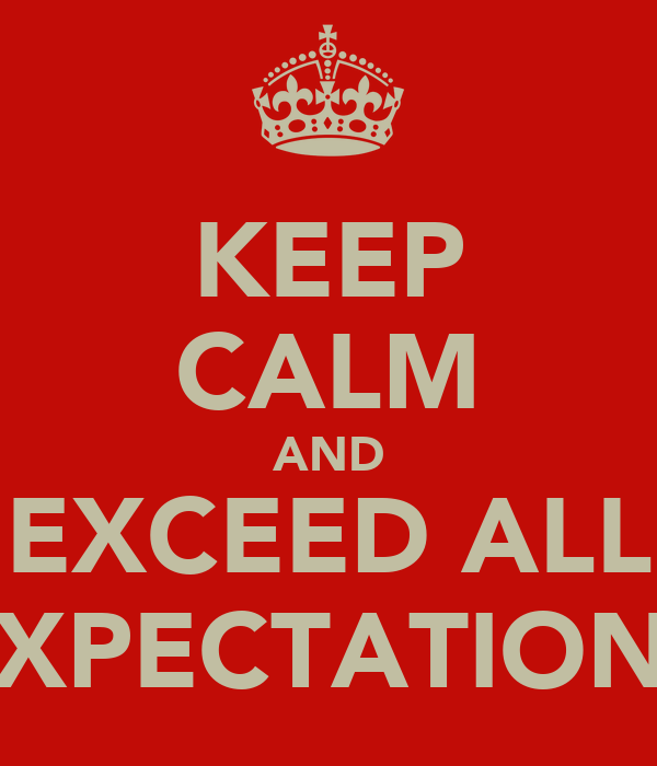 KEEP CALM AND EXCEED ALL EXPECTATIONS