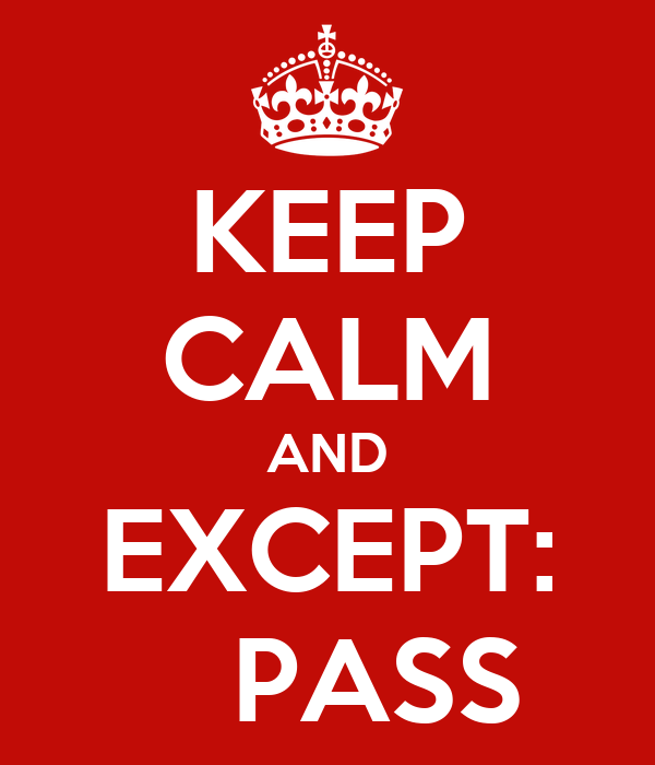 KEEP CALM AND EXCEPT:    PASS