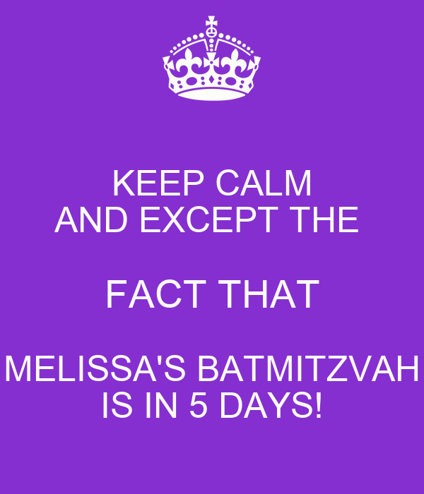 KEEP CALM AND EXCEPT THE  FACT THAT MELISSA'S BATMITZVAH IS IN 5 DAYS!