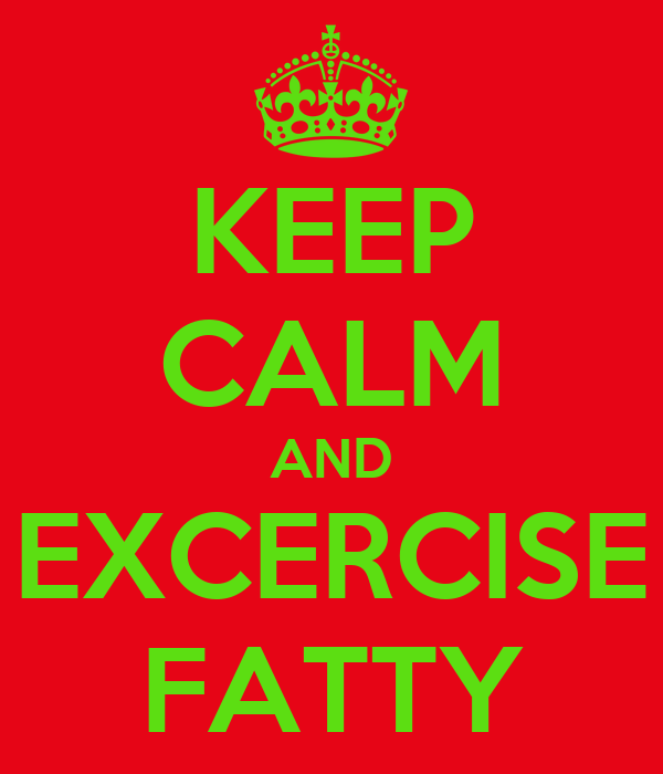 KEEP CALM AND EXCERCISE FATTY