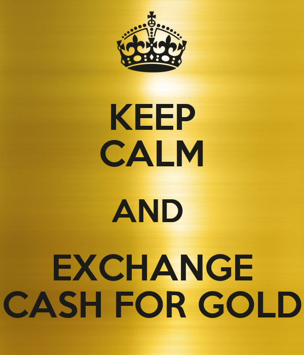 KEEP CALM AND  EXCHANGE CASH FOR GOLD