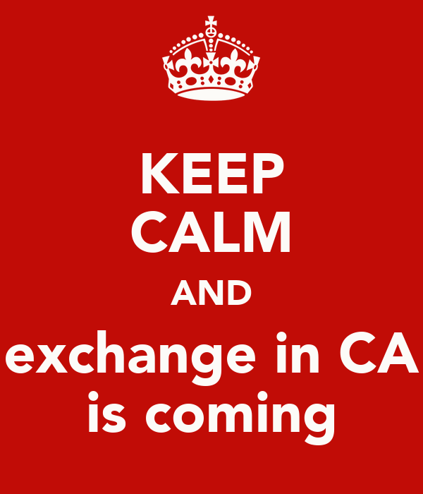 KEEP CALM AND exchange in CA is coming