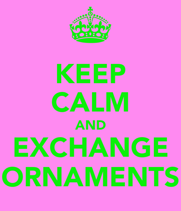 KEEP CALM AND EXCHANGE ORNAMENTS