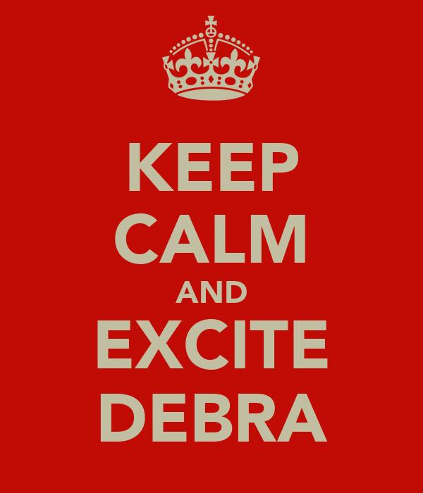 KEEP CALM AND EXCITE DEBRA