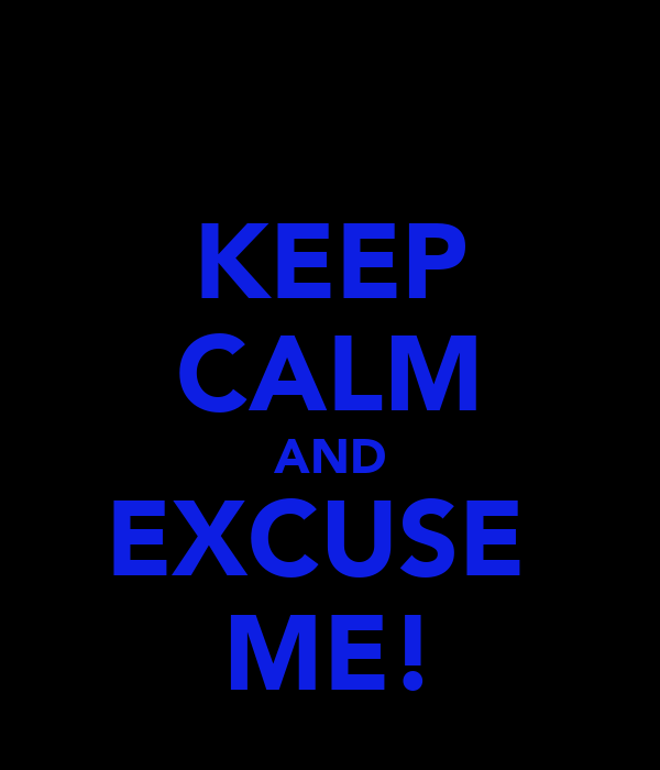 KEEP CALM AND EXCUSE  ME!