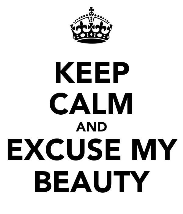 KEEP CALM AND EXCUSE MY BEAUTY