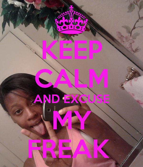 KEEP CALM AND EXCUSE MY FREAK