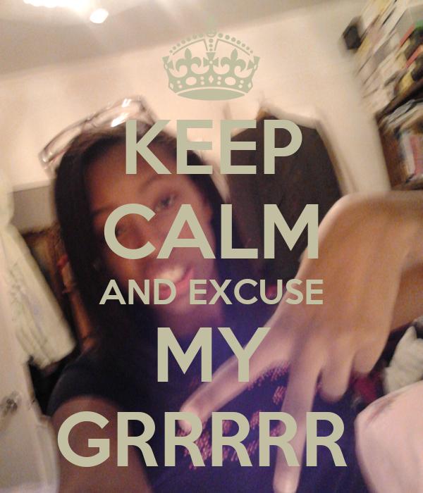KEEP CALM AND EXCUSE MY GRRRRR