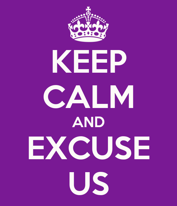KEEP CALM AND EXCUSE US