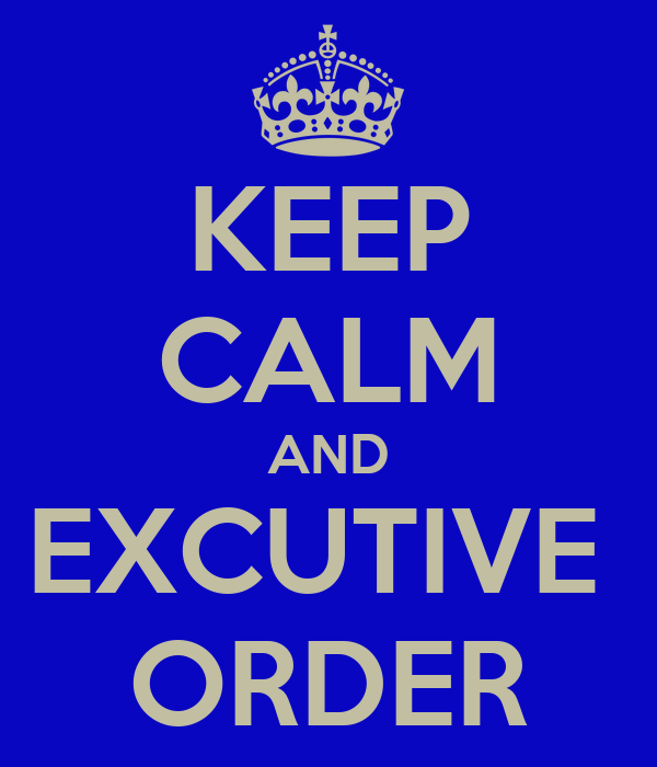 KEEP CALM AND EXCUTIVE  ORDER