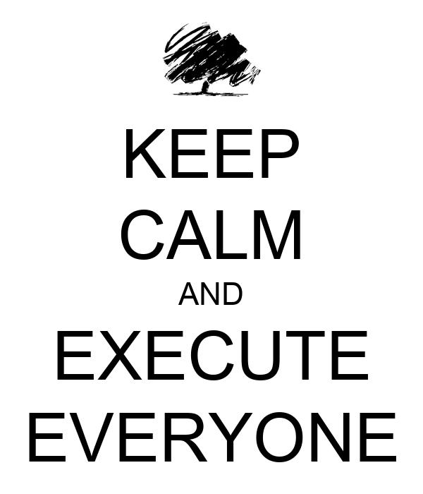 KEEP CALM AND EXECUTE EVERYONE