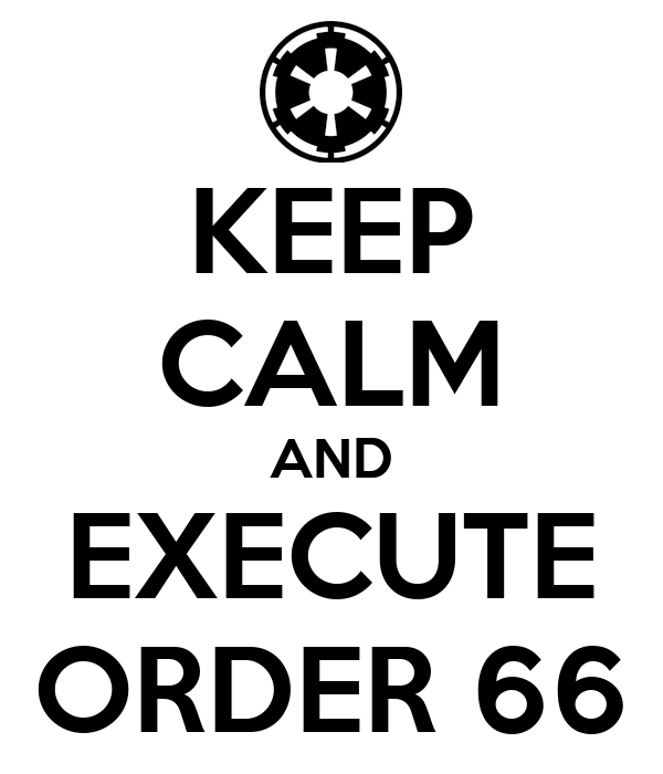 KEEP CALM AND EXECUTE ORDER 66