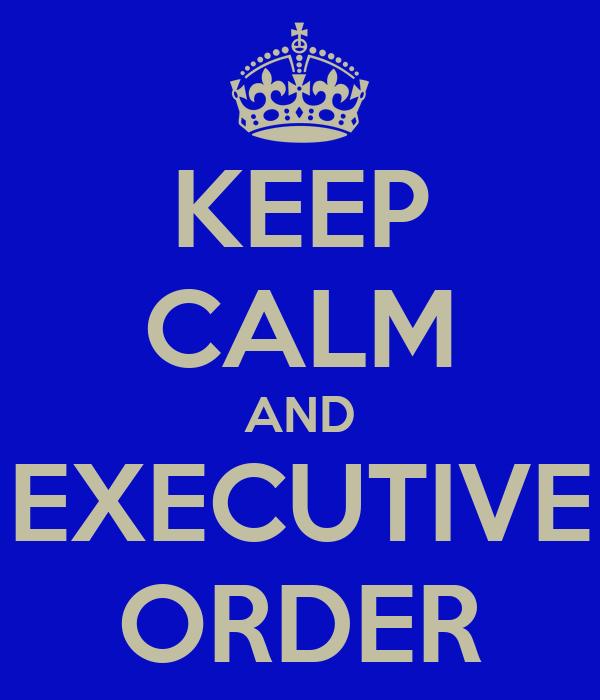 KEEP CALM AND EXECUTIVE ORDER